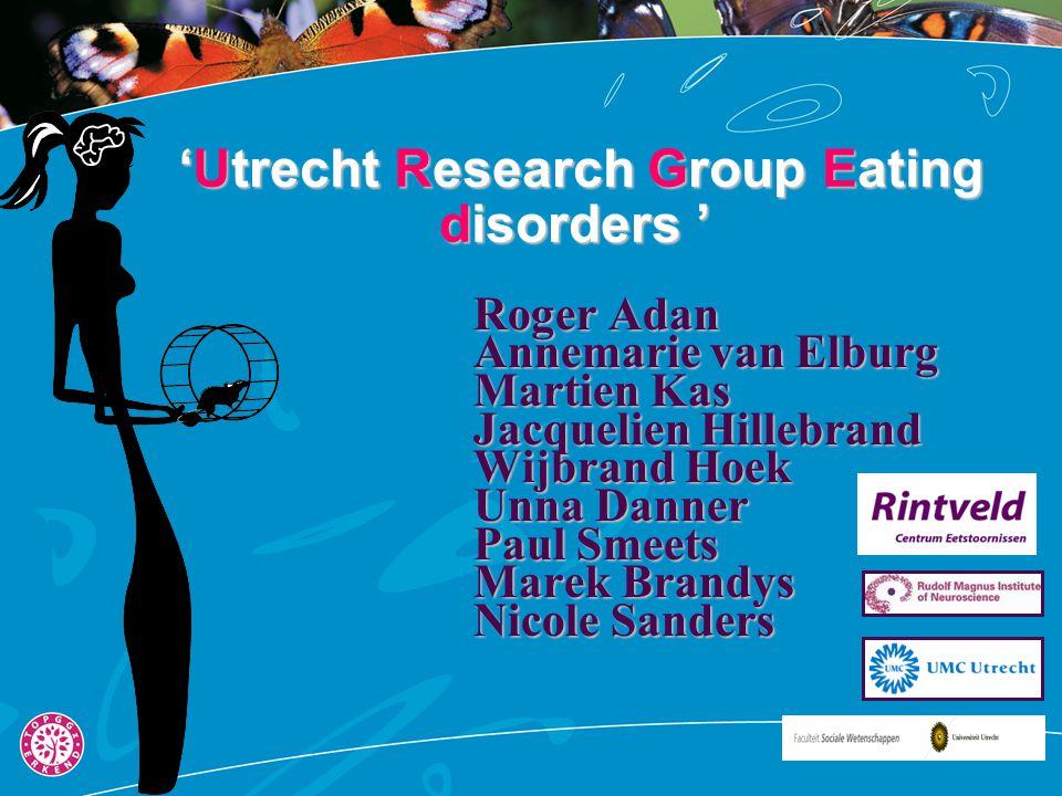 'Utrecht Research Group Eating disorders ' 'Utrecht Research Group Eating disorders ' Roger Adan Annemarie van Elburg Martien Kas Jacquelien Hillebran