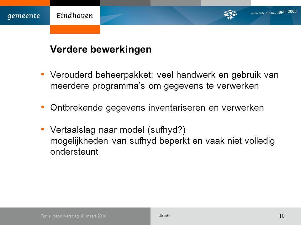 Utrecht april 2003 Turtle gebruikersdag 18 maart 2010 10 Verdere bewerkingen Verouderd beheerpakket: veel handwerk en gebruik van meerdere programma's om gegevens te verwerken Ontbrekende gegevens inventariseren en verwerken Vertaalslag naar model (sufhyd ) mogelijkheden van sufhyd beperkt en vaak niet volledig ondersteunt