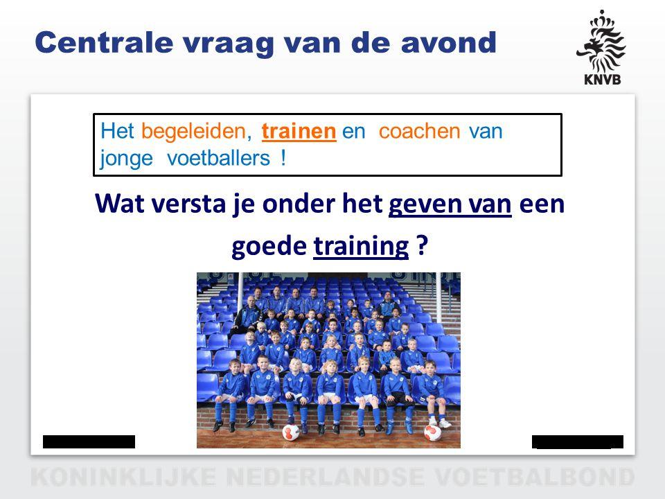 PAGINA 3 VAN 12 Centrale vraag van de avond Wat versta je onder het geven van een goede training ? Het begeleiden, trainen en coachen van jonge voetba