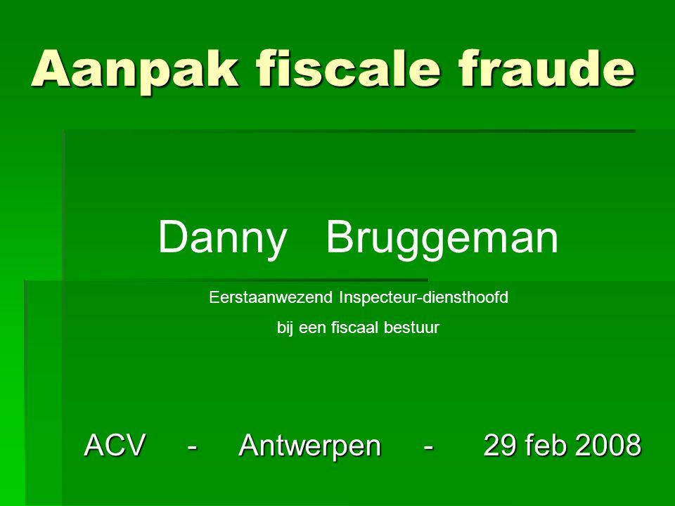 Aanpak fiscale fraude ACV - Antwerpen - 29 feb 2008 Danny Bruggeman Eerstaanwezend Inspecteur-diensthoofd bij een fiscaal bestuur