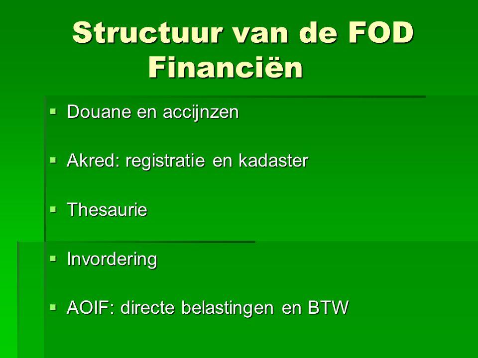 Structuur van de FOD Financiën  Douane en accijnzen  Akred: registratie en kadaster  Thesaurie  Invordering  AOIF: directe belastingen en BTW