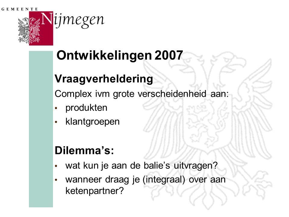 Ontwikkelingen 2007 Vraagverheldering Complex ivm grote verscheidenheid aan: produkten klantgroepen Dilemma's: wat kun je aan de balie's uitvragen? wa