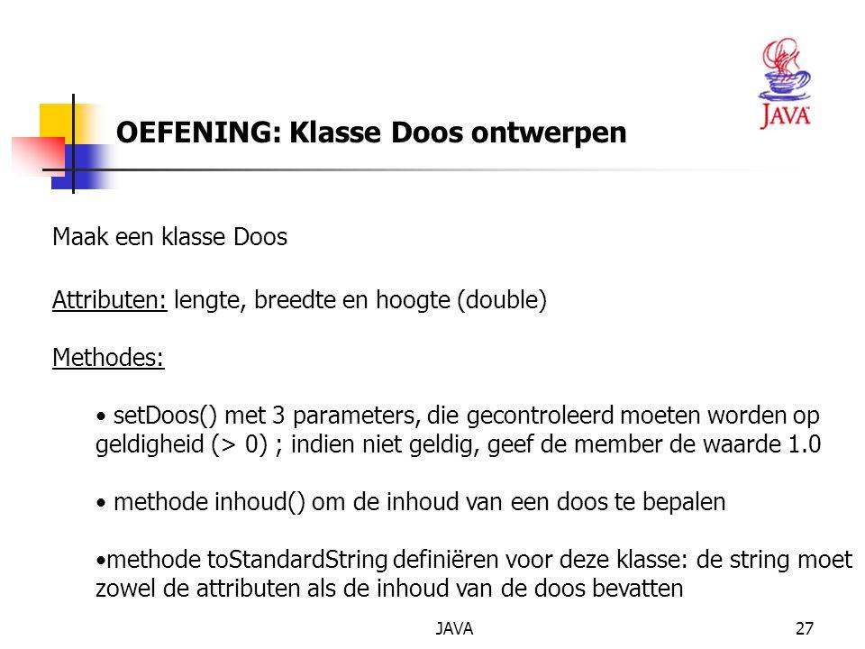 JAVA27 OEFENING: Klasse Doos ontwerpen Maak een klasse Doos Attributen: lengte, breedte en hoogte (double) Methodes: setDoos() met 3 parameters, die gecontroleerd moeten worden op geldigheid (> 0) ; indien niet geldig, geef de member de waarde 1.0 methode inhoud() om de inhoud van een doos te bepalen methode toStandardString definiëren voor deze klasse: de string moet zowel de attributen als de inhoud van de doos bevatten