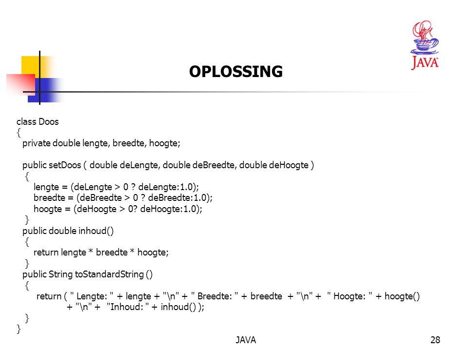 JAVA28 OPLOSSING class Doos { private double lengte, breedte, hoogte; public setDoos ( double deLengte, double deBreedte, double deHoogte ) { lengte = (deLengte > 0 .
