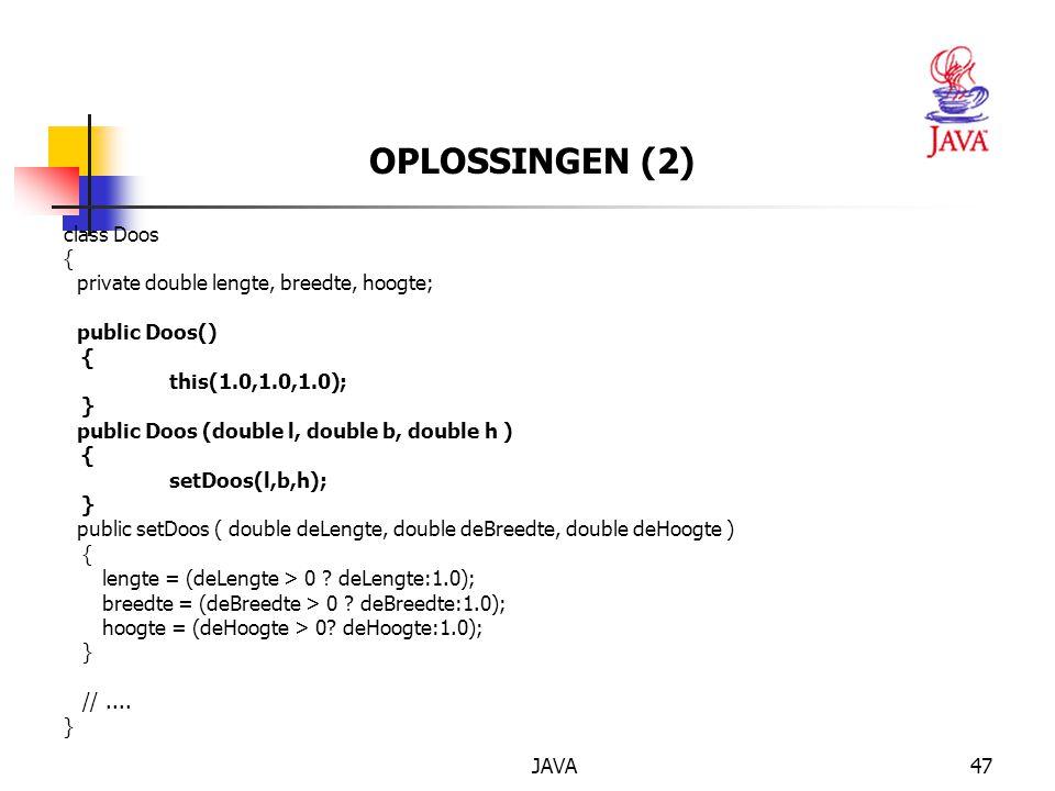 JAVA47 OPLOSSINGEN (2) class Doos { private double lengte, breedte, hoogte; public Doos() { this(1.0,1.0,1.0); } public Doos (double l, double b, double h ) { setDoos(l,b,h); } public setDoos ( double deLengte, double deBreedte, double deHoogte ) { lengte = (deLengte > 0 .