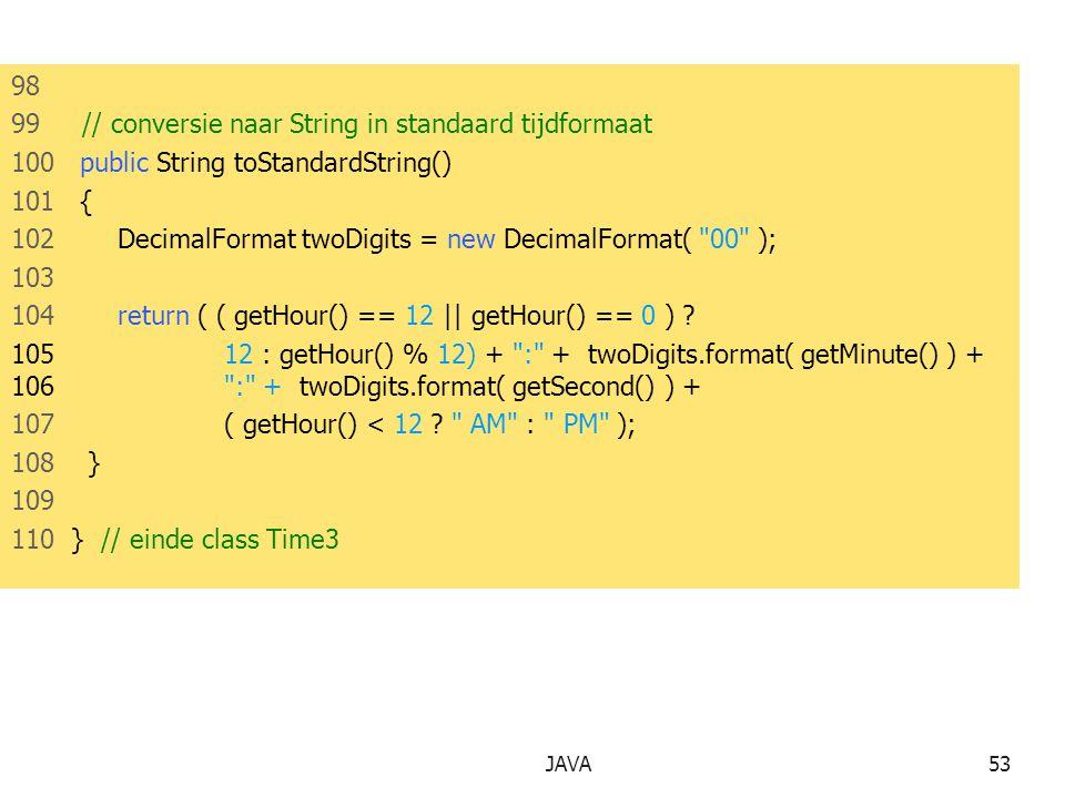 JAVA53 98 99 // conversie naar String in standaard tijdformaat 100 public String toStandardString() 101 { 102DecimalFormat twoDigits = new DecimalFormat( 00 ); 103 104return ( ( getHour() == 12 || getHour() == 0 ) .