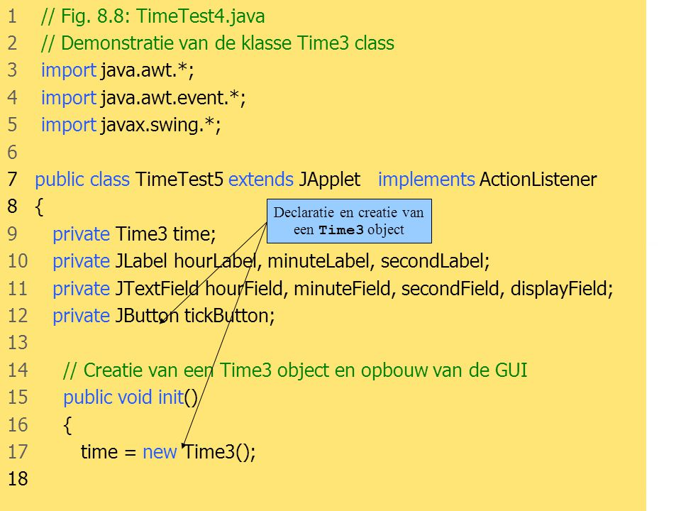 JAVA54 1 // Fig. 8.8: TimeTest4.java 2 // Demonstratie van de klasse Time3 class 3 import java.awt.*; 4 import java.awt.event.*; 5 import javax.swing.