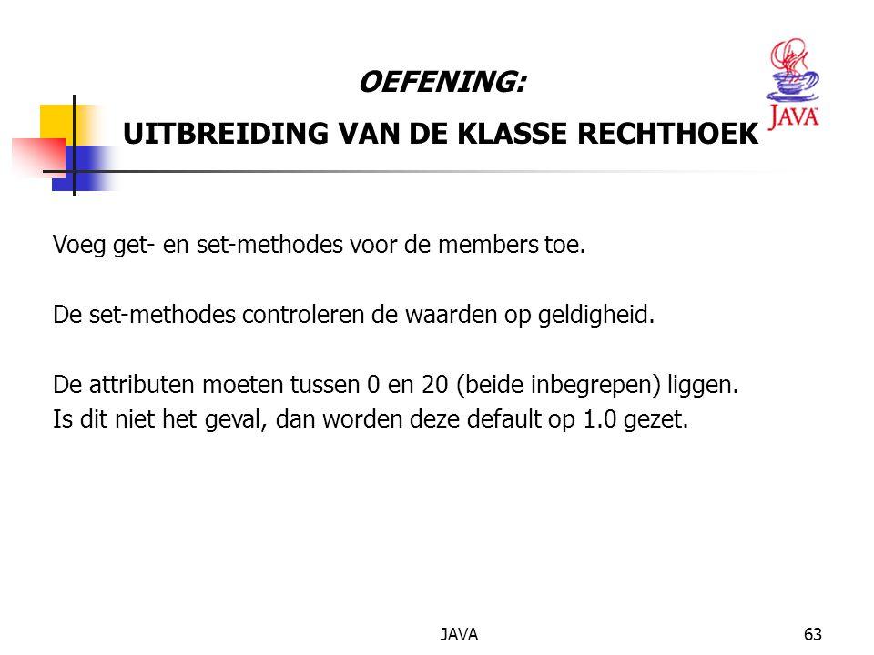 JAVA63 OEFENING: UITBREIDING VAN DE KLASSE RECHTHOEK Voeg get- en set-methodes voor de members toe.