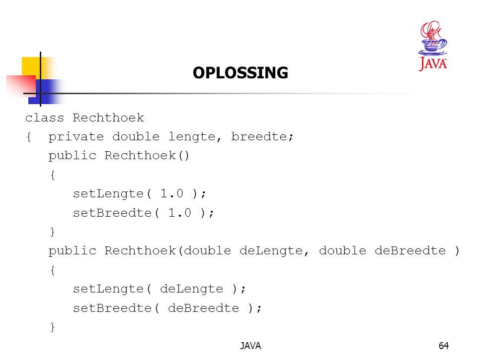 JAVA64 OPLOSSING class Rechthoek { private double lengte, breedte; public Rechthoek() { setLengte( 1.0 ); setBreedte( 1.0 ); } public Rechthoek(double deLengte, double deBreedte ) { setLengte( deLengte ); setBreedte( deBreedte ); }