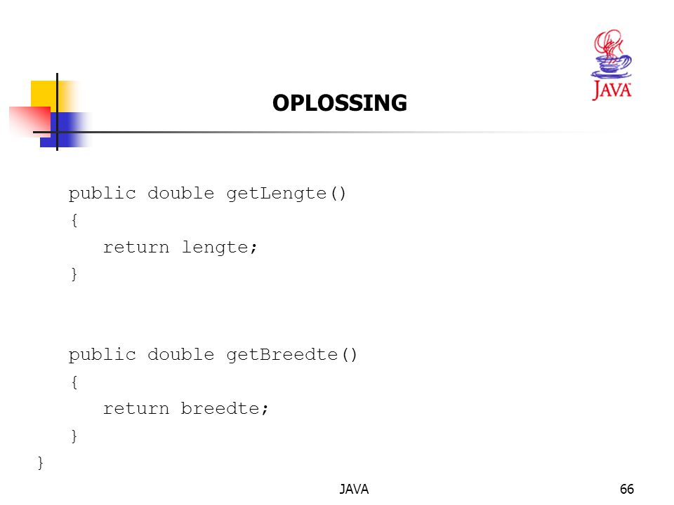 JAVA66 OPLOSSING public double getLengte() { return lengte; } public double getBreedte() { return breedte; }
