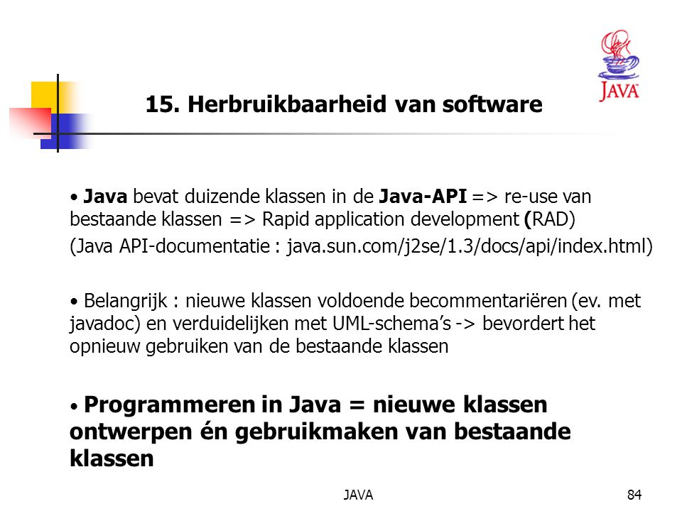 JAVA84 15. Herbruikbaarheid van software Java bevat duizende klassen in de Java-API => re-use van bestaande klassen => Rapid application development (