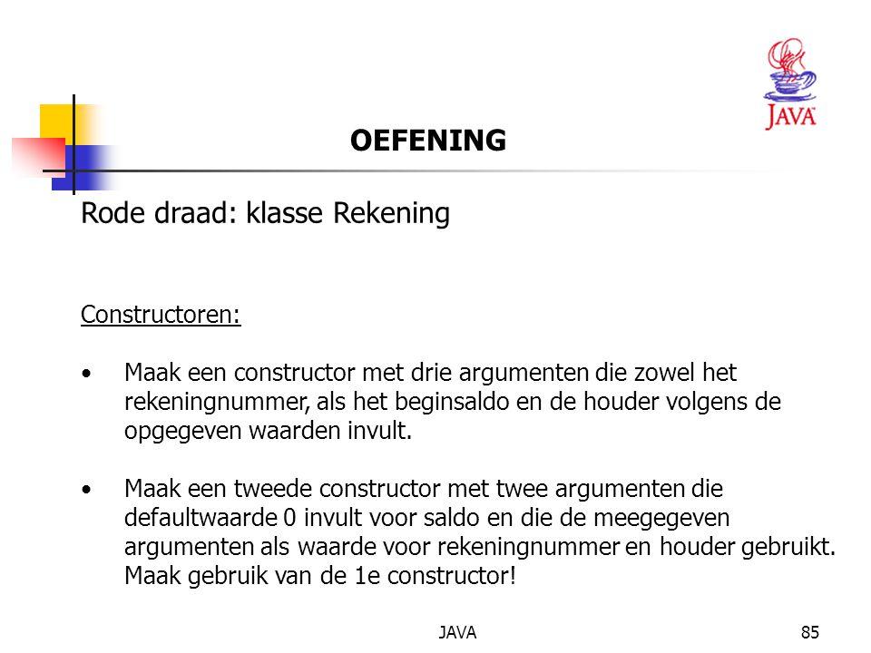 JAVA85 OEFENING Rode draad: klasse Rekening Constructoren: Maak een constructor met drie argumenten die zowel het rekeningnummer, als het beginsaldo en de houder volgens de opgegeven waarden invult.