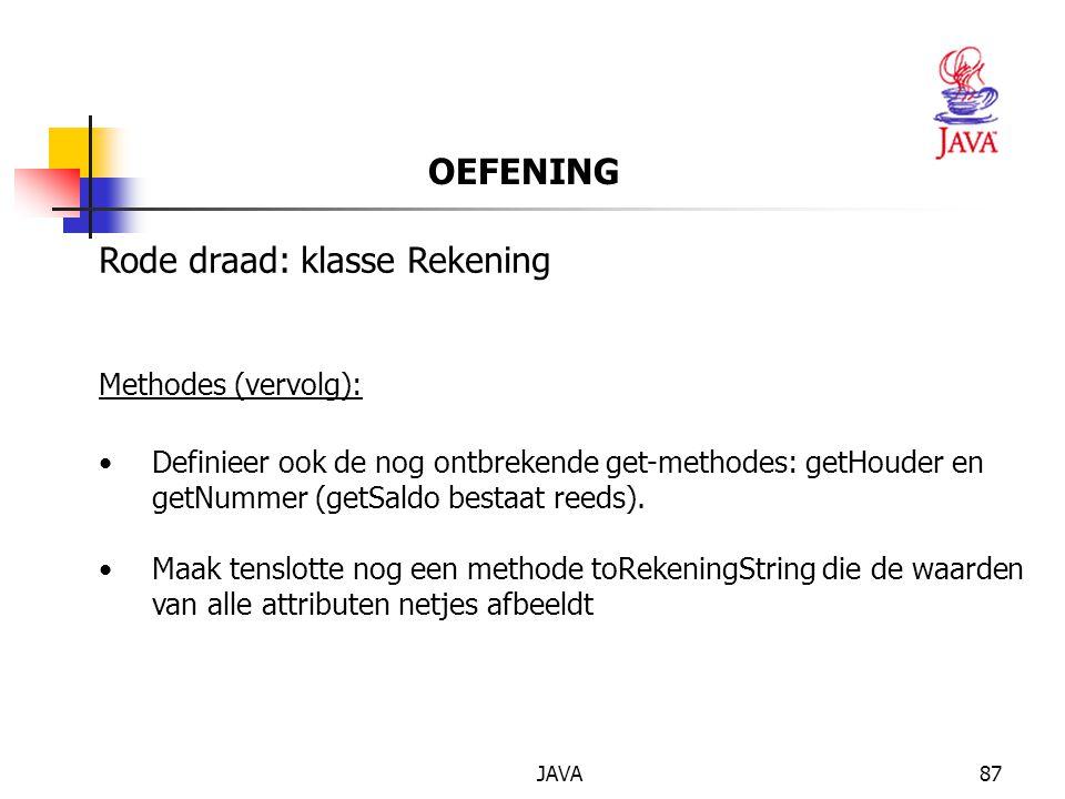 JAVA87 OEFENING Rode draad: klasse Rekening Methodes (vervolg): Definieer ook de nog ontbrekende get-methodes: getHouder en getNummer (getSaldo bestaat reeds).