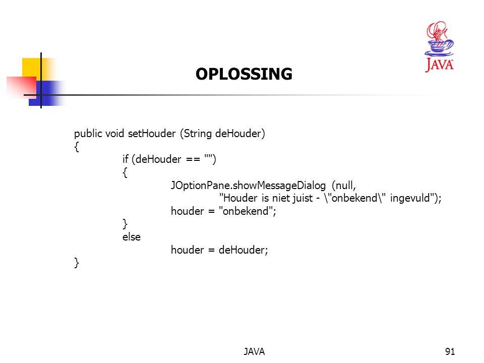 JAVA91 OPLOSSING public void setHouder (String deHouder) { if (deHouder == ) { JOptionPane.showMessageDialog (null, Houder is niet juist - \ onbekend\ ingevuld ); houder = onbekend ; } else houder = deHouder; }