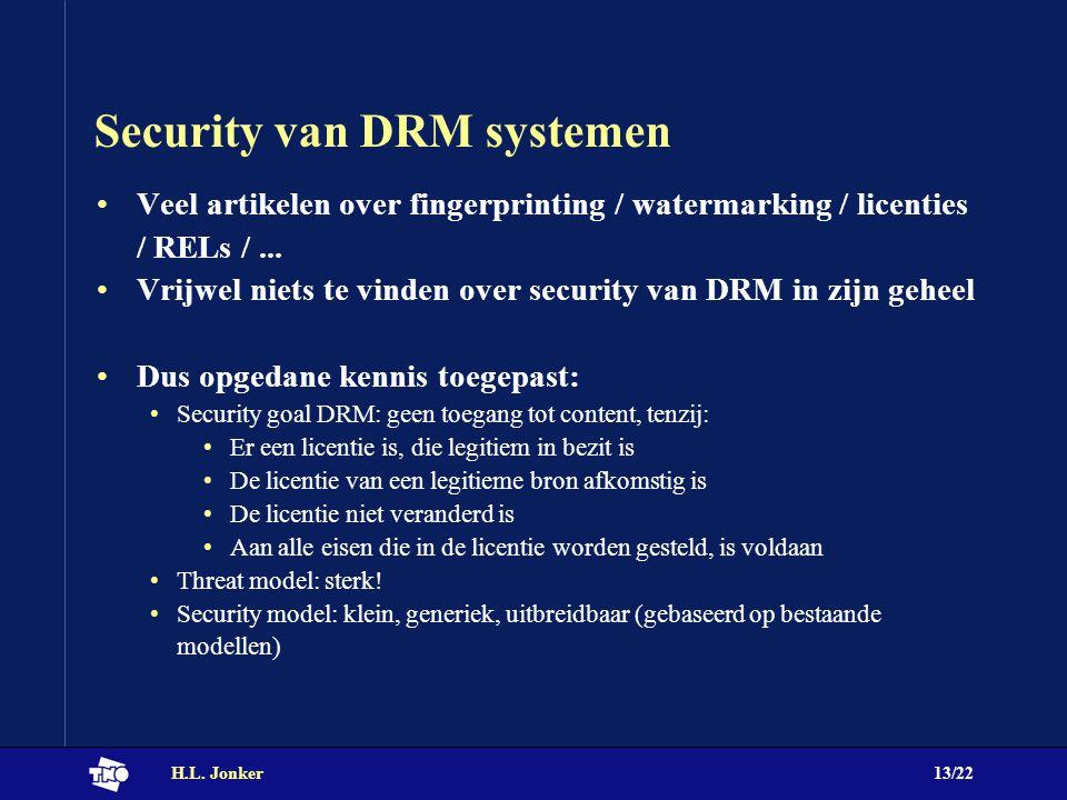 H.L. Jonker13/22 Security van DRM systemen Veel artikelen over fingerprinting / watermarking / licenties / RELs /... Vrijwel niets te vinden over secu