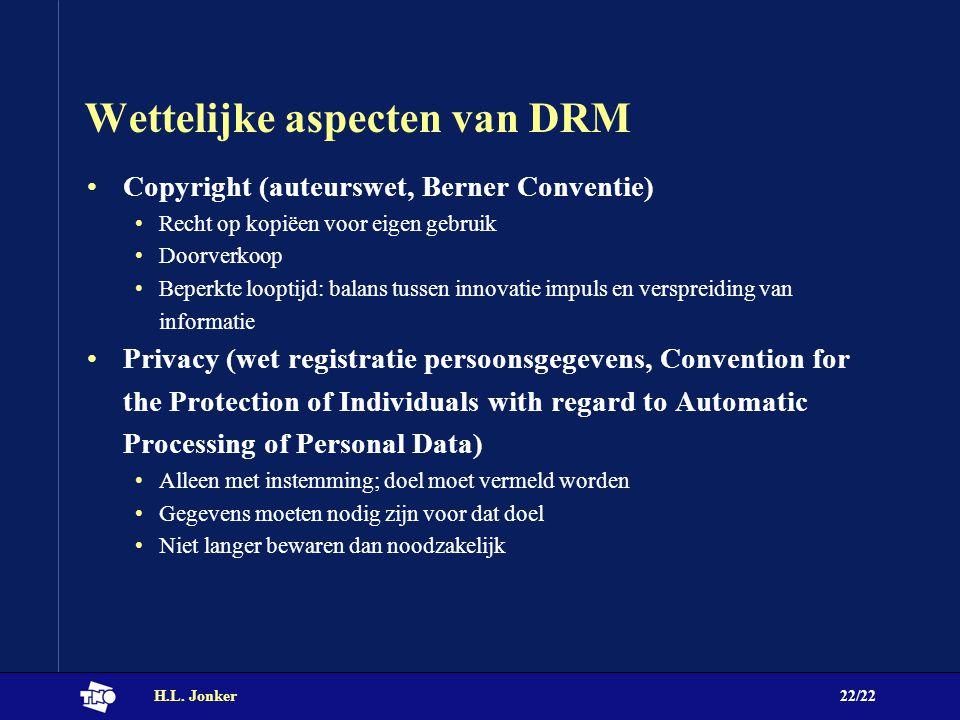 H.L. Jonker22/22 Wettelijke aspecten van DRM Copyright (auteurswet, Berner Conventie) Recht op kopiëen voor eigen gebruik Doorverkoop Beperkte looptij