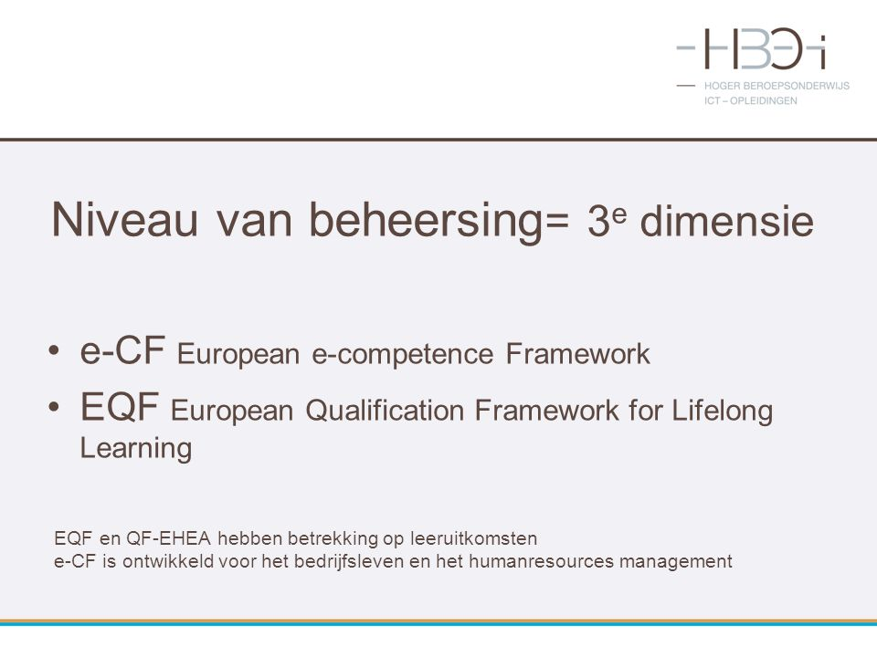 Niveau van beheersing = 3 e dimensie e-CF European e-competence Framework EQF European Qualification Framework for Lifelong Learning EQF en QF-EHEA he