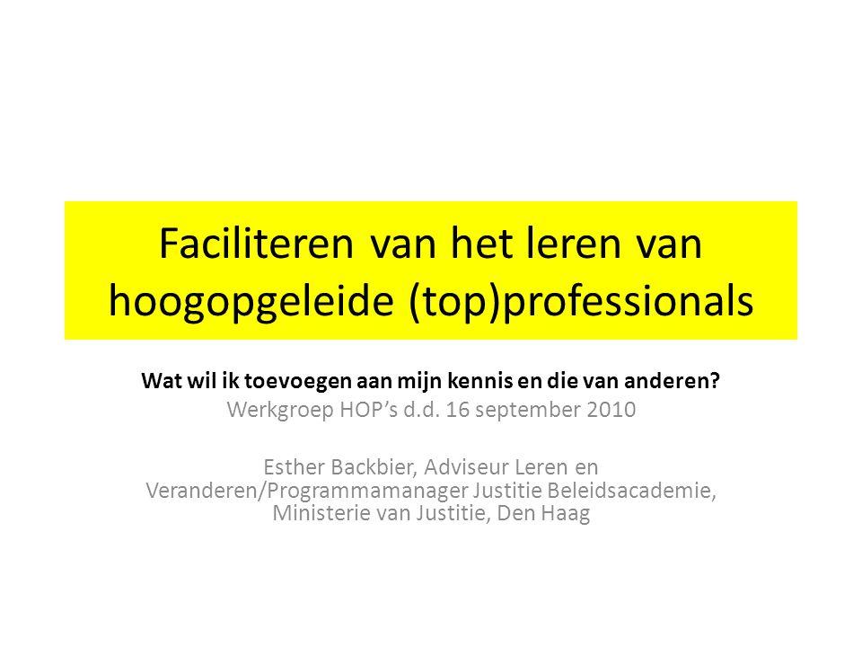 Faciliteren van het leren van hoogopgeleide (top)professionals Wat wil ik toevoegen aan mijn kennis en die van anderen? Werkgroep HOP's d.d. 16 septem
