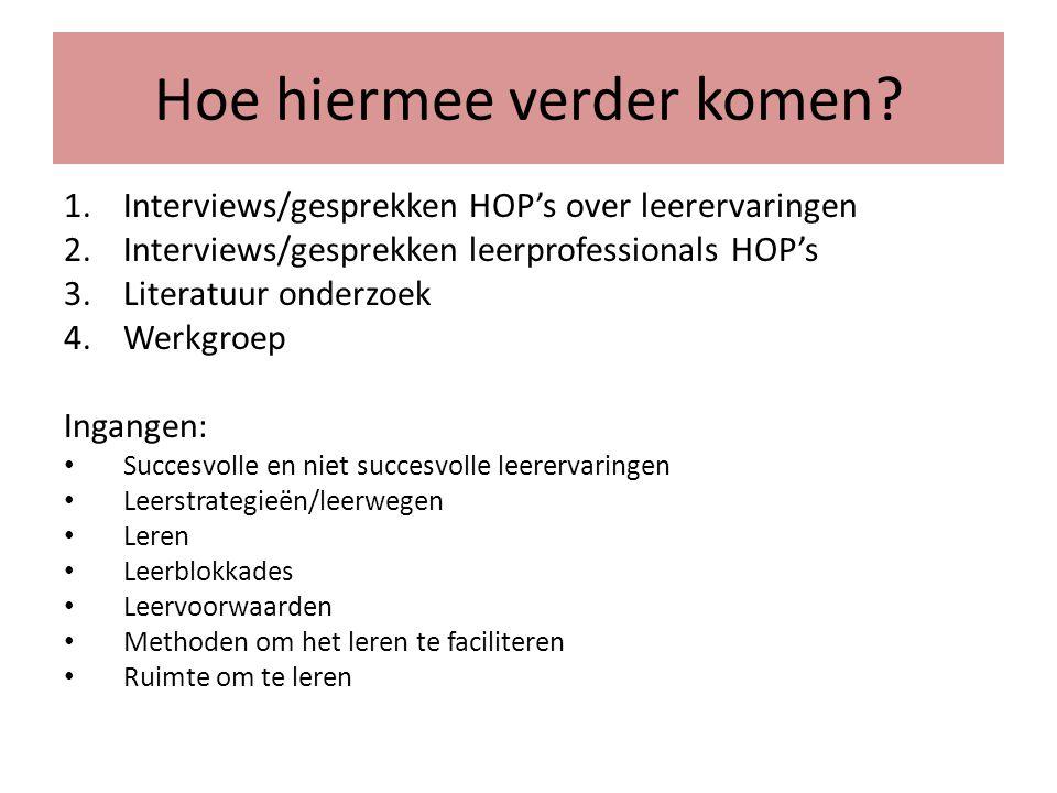 Hoe hiermee verder komen? 1.Interviews/gesprekken HOP's over leerervaringen 2.Interviews/gesprekken leerprofessionals HOP's 3.Literatuur onderzoek 4.W