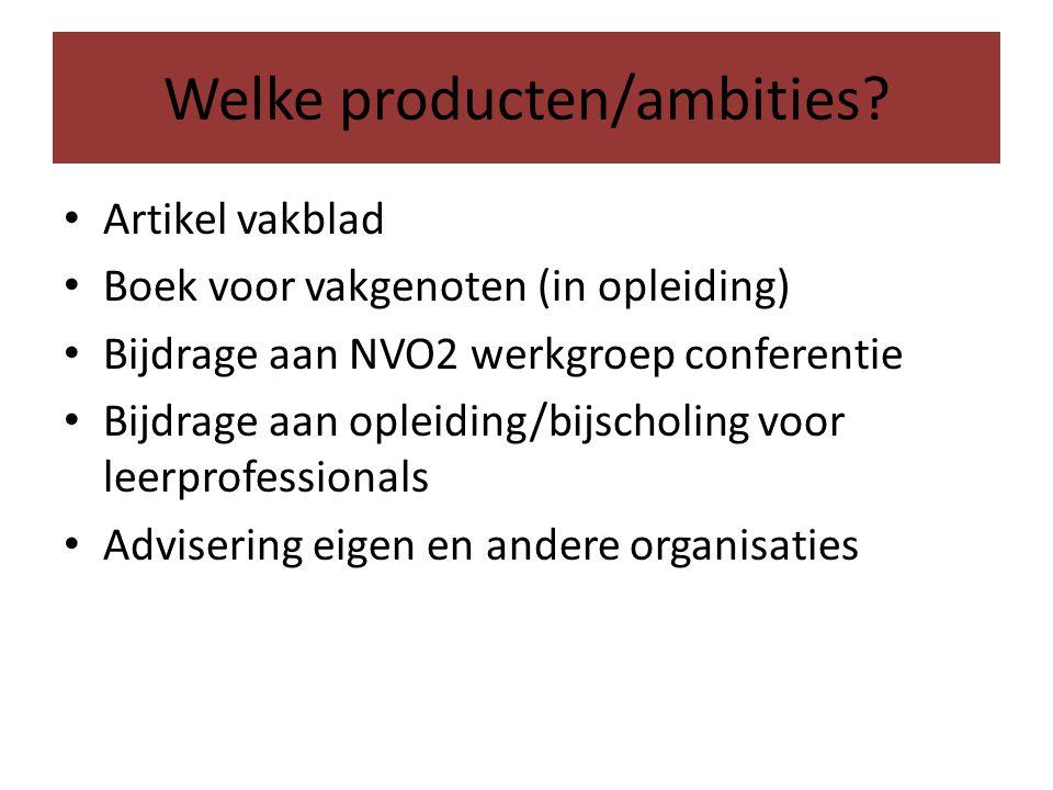 Welke producten/ambities? Artikel vakblad Boek voor vakgenoten (in opleiding) Bijdrage aan NVO2 werkgroep conferentie Bijdrage aan opleiding/bijscholi