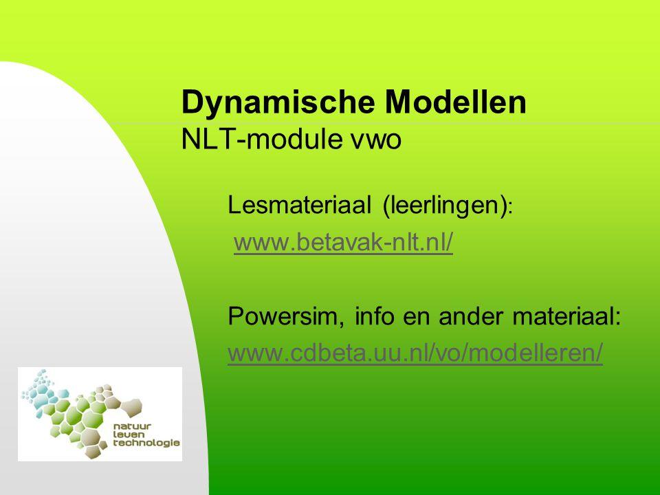 Dynamische Modellen NLT-module vwo Lesmateriaal (leerlingen) : www.betavak-nlt.nl/ Powersim, info en ander materiaal: www.cdbeta.uu.nl/vo/modelleren/