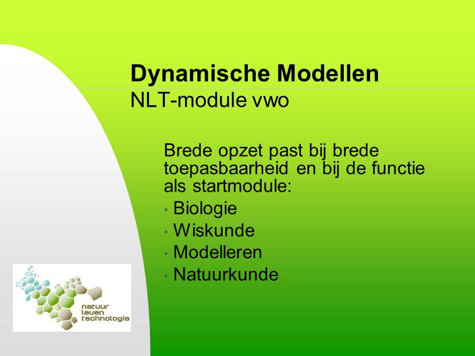 Dynamische Modellen NLT-module vwo Brede opzet past bij brede toepasbaarheid en bij de functie als startmodule: Biologie Wiskunde Modelleren Natuurkun