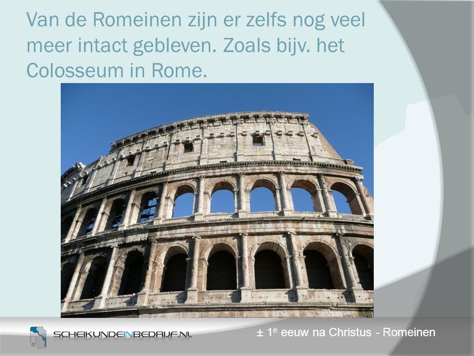 Van de Romeinen zijn er zelfs nog veel meer intact gebleven. Zoals bijv. het Colosseum in Rome. ± 1 e eeuw na Christus - Romeinen