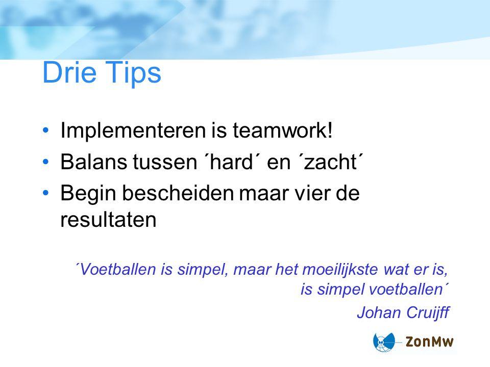 Drie Tips Implementeren is teamwork! Balans tussen ´hard´ en ´zacht´ Begin bescheiden maar vier de resultaten ´Voetballen is simpel, maar het moeilijk