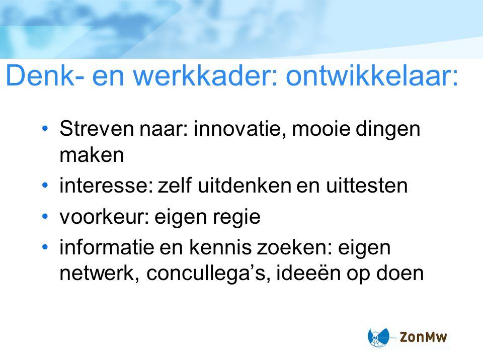 Denk- en werkkader: ontwikkelaar: Streven naar: innovatie, mooie dingen maken interesse: zelf uitdenken en uittesten voorkeur: eigen regie informatie en kennis zoeken: eigen netwerk, concullega's, ideeën op doen