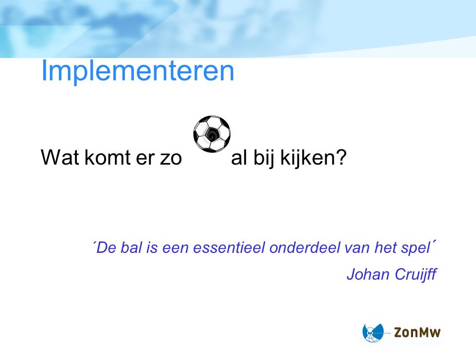 Implementeren Wat komt er zoal bij kijken? ´De bal is een essentieel onderdeel van het spel ´ Johan Cruijff