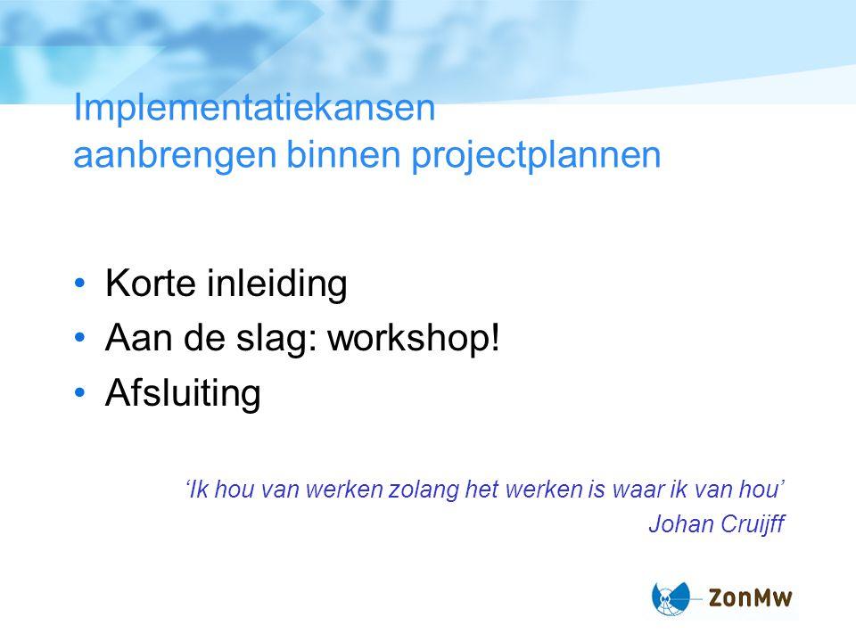 Implementatiekansen aanbrengen binnen projectplannen Korte inleiding Aan de slag: workshop.