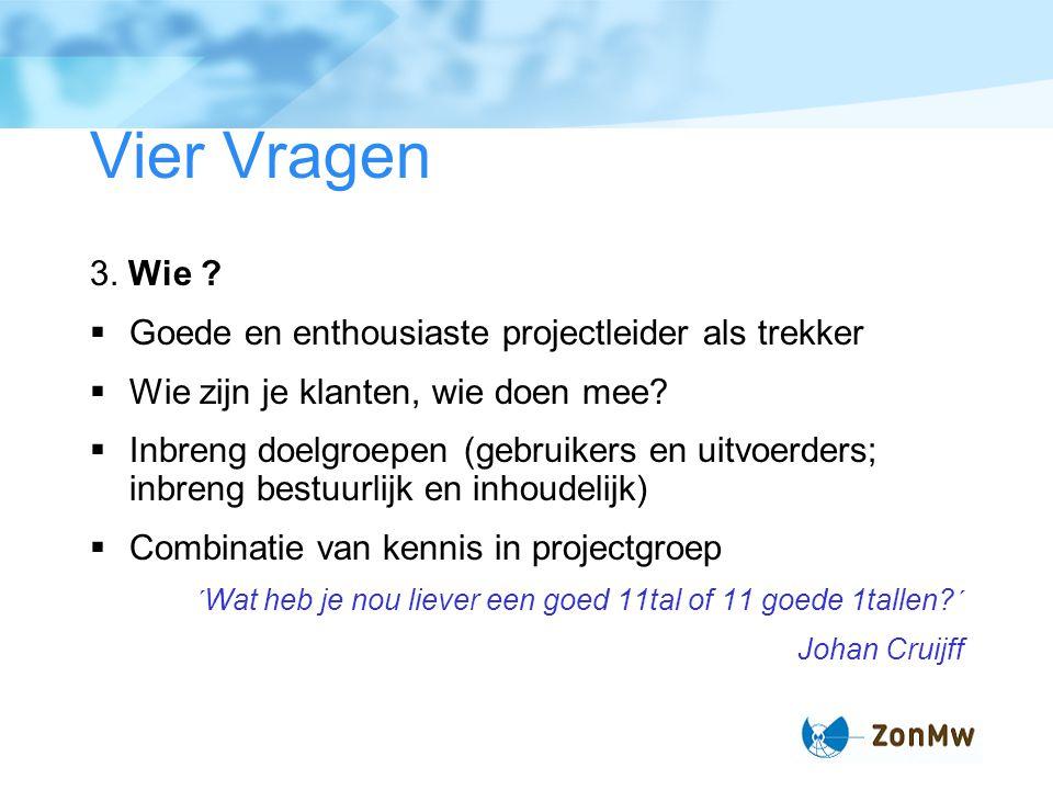Vier Vragen 3. Wie ?  Goede en enthousiaste projectleider als trekker  Wie zijn je klanten, wie doen mee?  Inbreng doelgroepen (gebruikers en uitvo