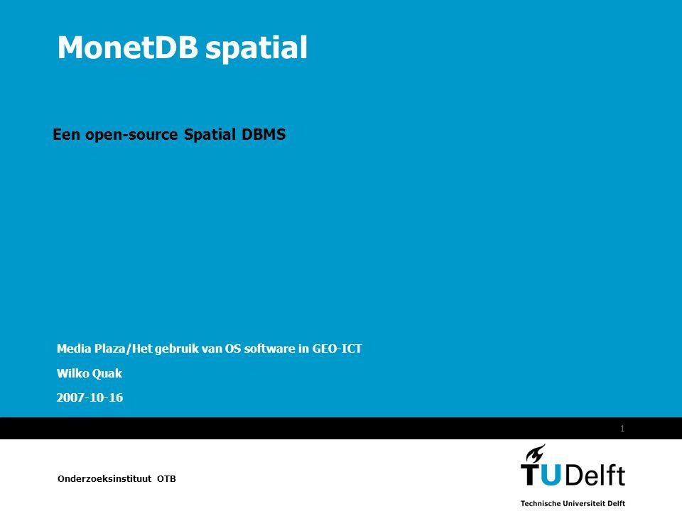 MonetDB spatial Onderzoeksinstituut OTB 2007-10-16 1 MonetDB spatial Een open-source Spatial DBMS Media Plaza/Het gebruik van OS software in GEO-ICT Wilko Quak