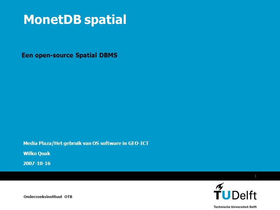Onderzoeksinstituut OTB 2007-10-162MonetDB spatial Overzicht TUDelft / OTB / Sectie GISt / GeoInfoNed Project De spatial DBMS markt.
