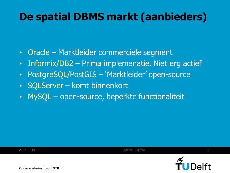 Onderzoeksinstituut OTB 2007-10-1611MonetDB spatial De spatial DBMS markt (aanbieders) Oracle – Marktleider commerciele segment Informix/DB2 – Prima implemenatie.
