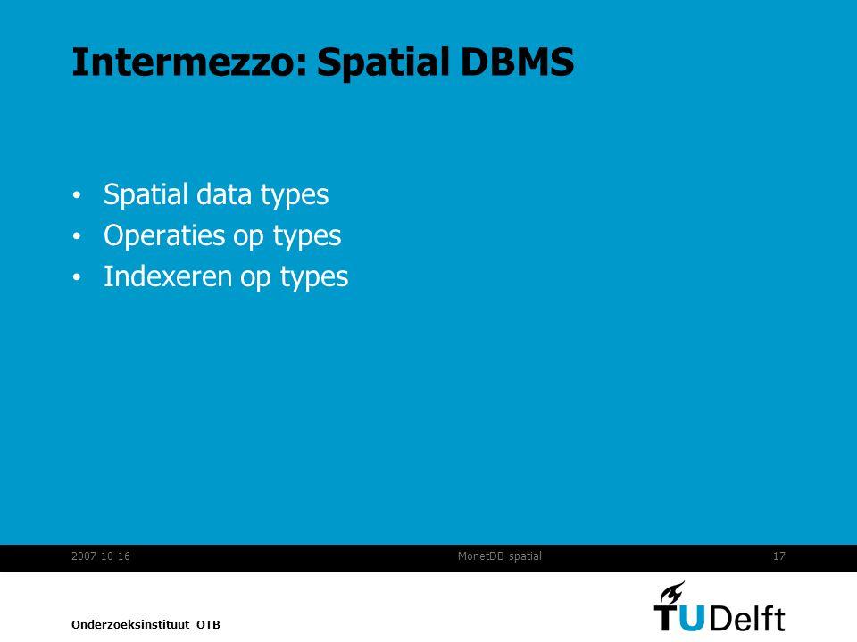 Onderzoeksinstituut OTB 2007-10-1617MonetDB spatial Intermezzo: Spatial DBMS Spatial data types Operaties op types Indexeren op types