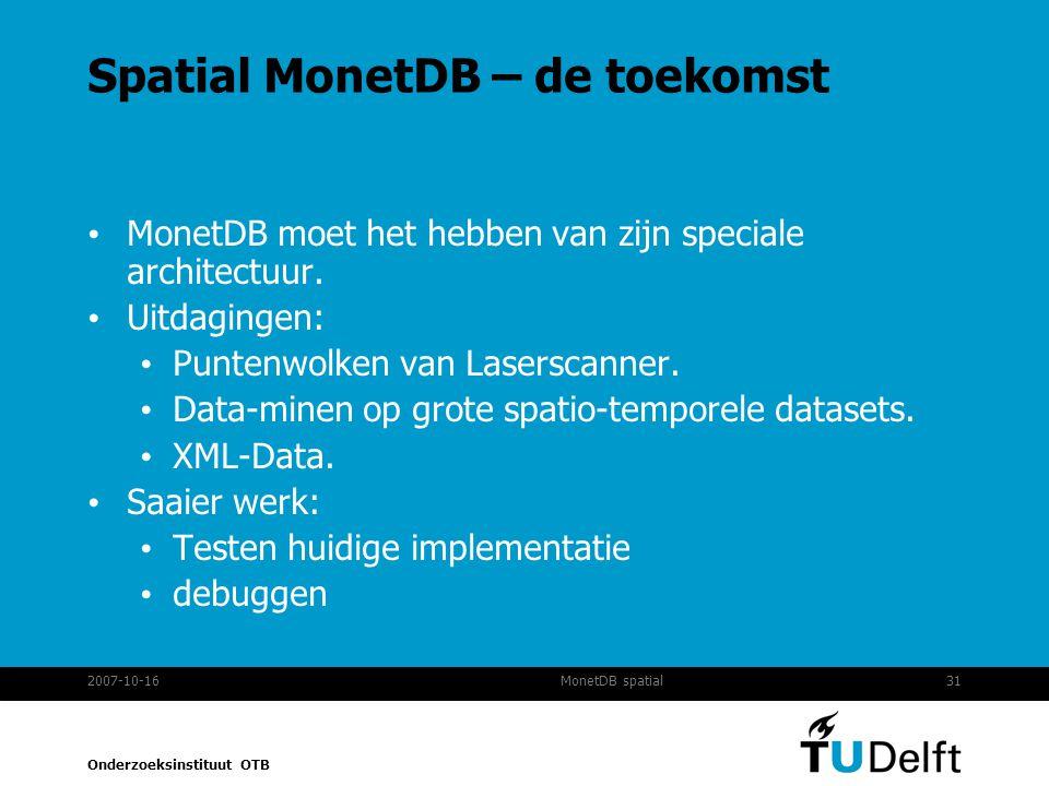 Onderzoeksinstituut OTB 2007-10-1631MonetDB spatial Spatial MonetDB – de toekomst MonetDB moet het hebben van zijn speciale architectuur.