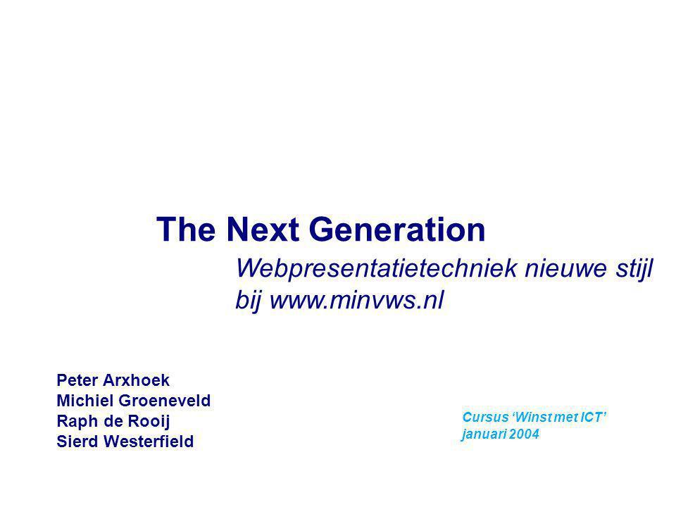 Cursus 'Winst met ICT' januari 2004 The Next Generation Webpresentatietechniek nieuwe stijl bij www.minvws.nl Peter Arxhoek Michiel Groeneveld Raph de
