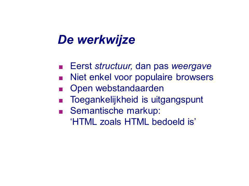 De werkwijze  Eerst structuur, dan pas weergave  Niet enkel voor populaire browsers  Open webstandaarden  Toegankelijkheid is uitgangspunt  Seman