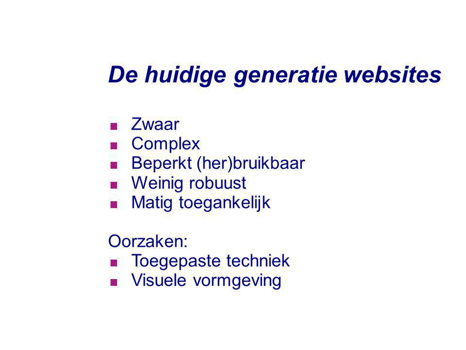 De huidige generatie websites  Zwaar  Complex  Beperkt (her)bruikbaar  Weinig robuust  Matig toegankelijk Oorzaken:  Toegepaste techniek  Visue
