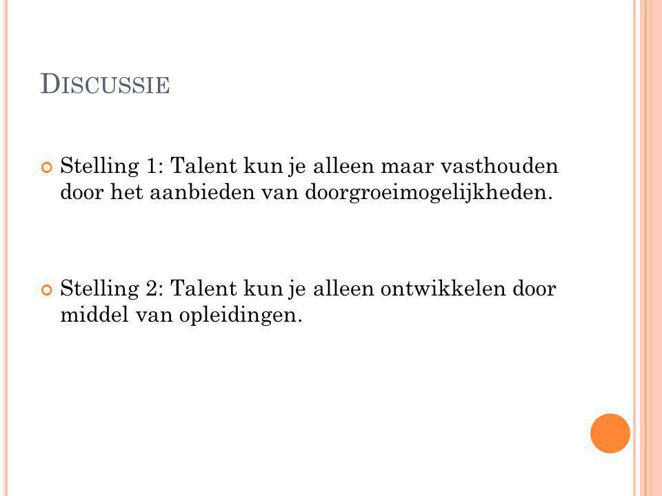 D ISCUSSIE Stelling 1: Talent kun je alleen maar vasthouden door het aanbieden van doorgroeimogelijkheden.