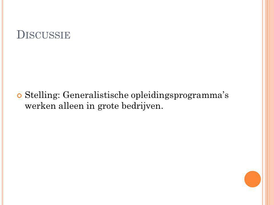 D ISCUSSIE Stelling: Generalistische opleidingsprogramma's werken alleen in grote bedrijven.