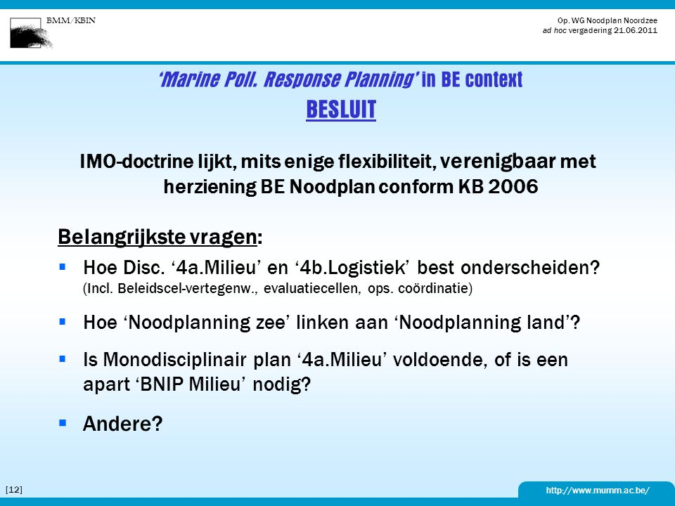BMM/KBIN http://www.mumm.ac.be/ Op. WG Noodplan Noordzee ad hoc vergadering 21.06.2011 [12] 'Marine Poll. Response Planning' in BE context BESLUIT IMO