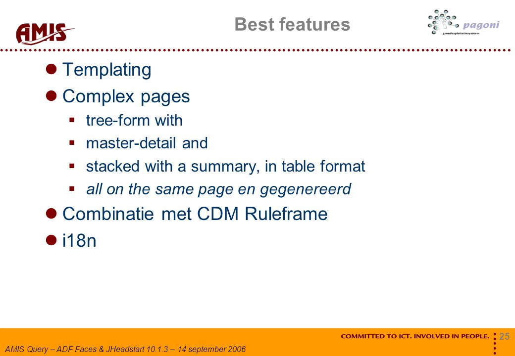 25 AMIS Query – ADF Faces & JHeadstart 10.1.3 – 14 september 2006 Best features Templating Complex pages  tree-form with  master-detail and  stacke