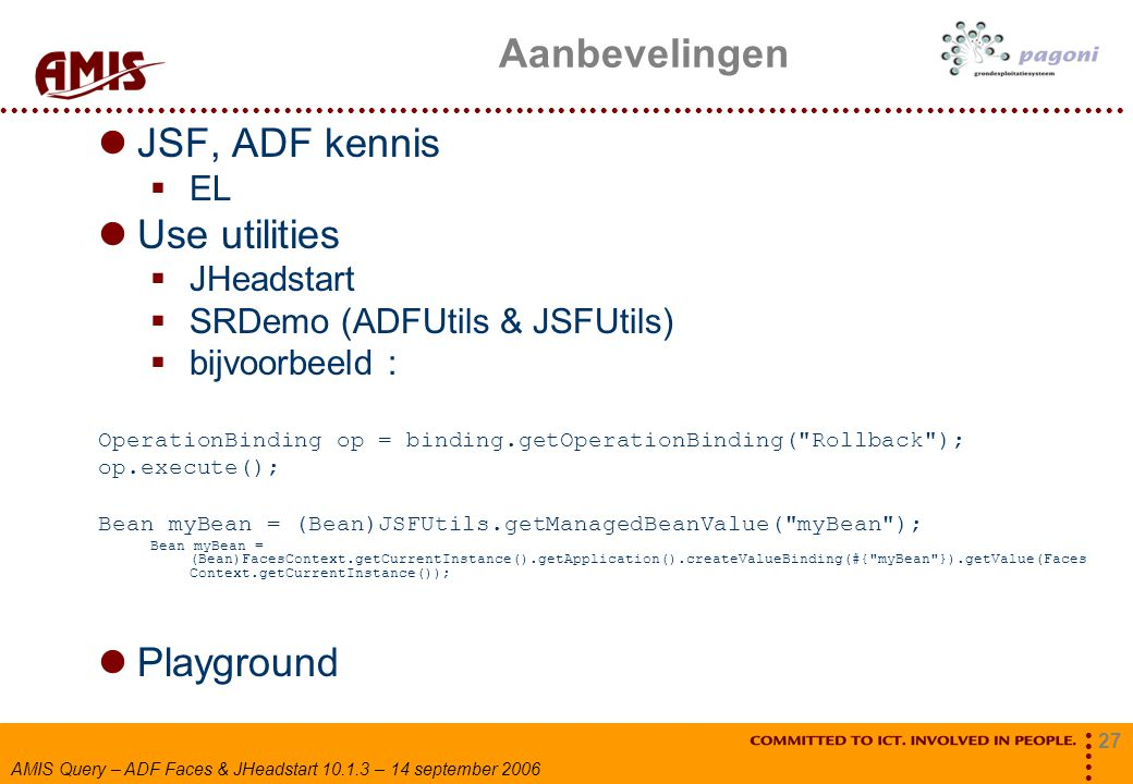 27 AMIS Query – ADF Faces & JHeadstart 10.1.3 – 14 september 2006 Aanbevelingen JSF, ADF kennis  EL Use utilities  JHeadstart  SRDemo (ADFUtils & J