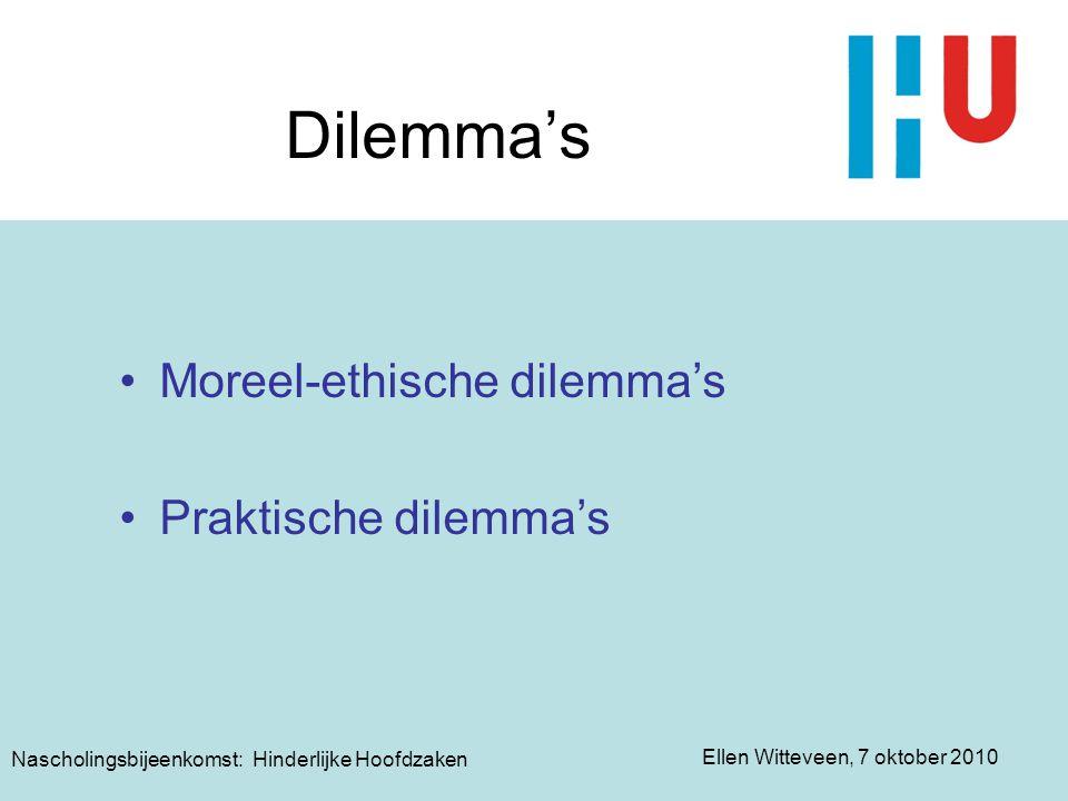 Ellen Witteveen, 7 oktober 2010 Nascholingsbijeenkomst: Hinderlijke Hoofdzaken Dilemma's Moreel-ethische dilemma's Praktische dilemma's