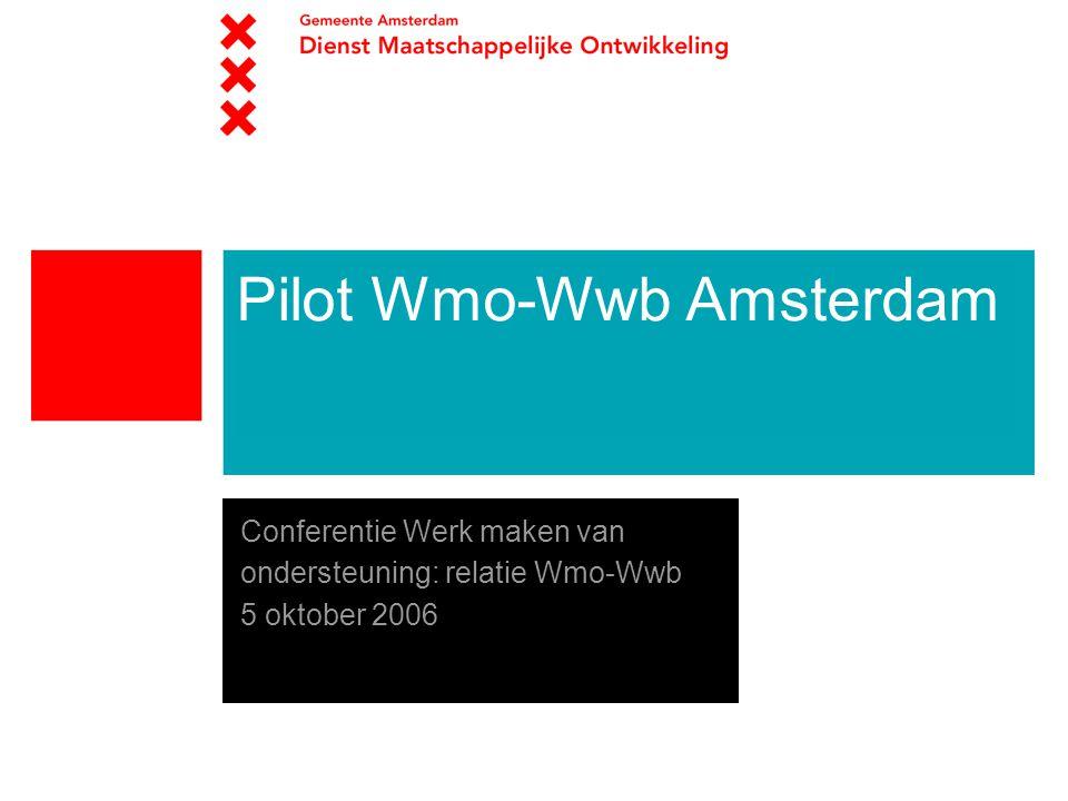 Pilot Wmo-Wwb Amsterdam Conferentie Werk maken van ondersteuning: relatie Wmo-Wwb 5 oktober 2006