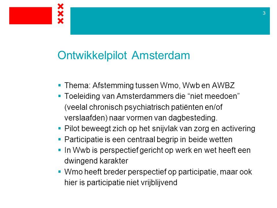 3 Ontwikkelpilot Amsterdam  Thema: Afstemming tussen Wmo, Wwb en AWBZ  Toeleiding van Amsterdammers die niet meedoen (veelal chronisch psychiatrisch patiënten en/of verslaafden) naar vormen van dagbesteding.