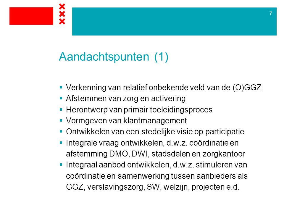 7 Aandachtspunten (1)  Verkenning van relatief onbekende veld van de (O)GGZ  Afstemmen van zorg en activering  Herontwerp van primair toeleidingsproces  Vormgeven van klantmanagement  Ontwikkelen van een stedelijke visie op participatie  Integrale vraag ontwikkelen, d.w.z.