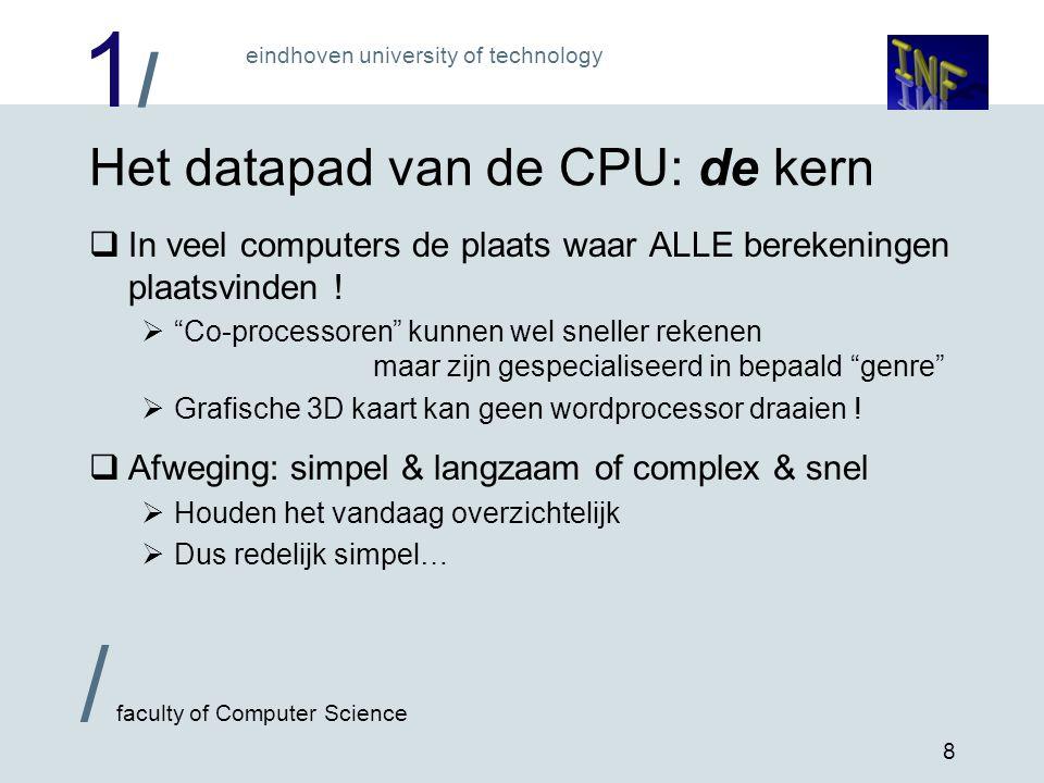 1/1/ eindhoven university of technology / faculty of Computer Science 8 Het datapad van de CPU: de kern  In veel computers de plaats waar ALLE bereke